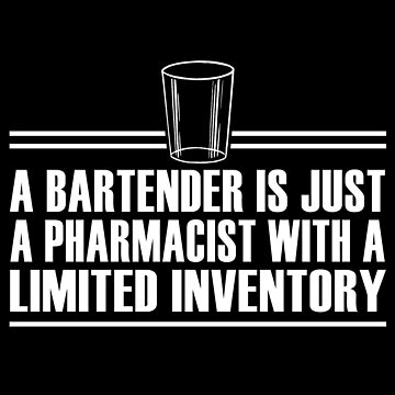 A Bartender Is Just A Pharmacist by jzelazny