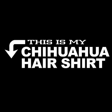This Is My Chihuahua Hair Shirt by jzelazny