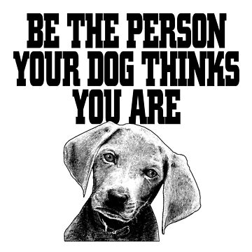 Be The Person Your Dog Thinks You Are by jzelazny