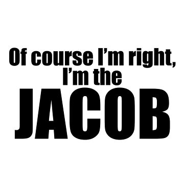 Of Course I'm Right, I'm The Jacob by jzelazny