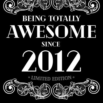 Being Totally Awesome Since 2012 Limited Edition Funny Birthday by with-care