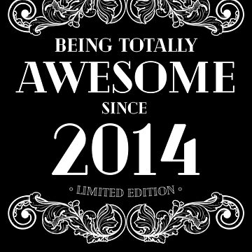 Being Totally Awesome Since 2014 Limited Edition Funny Birthday by with-care