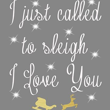 Funny Christmas gift I called to sleigh I Love You by LGamble12345
