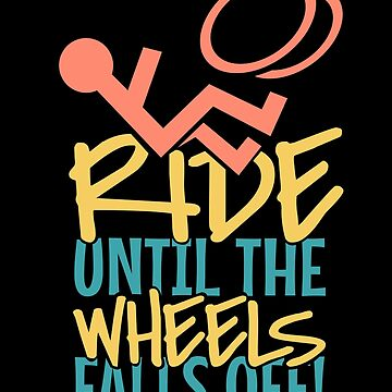 'Ride Until The Wheel Fall Off' Awesome Wheelchair Gift by leyogi
