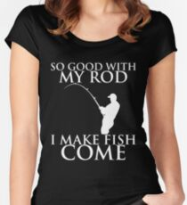 SO GOOD WITH MY ROD I MAKE FISH COME Women's Fitted Scoop T-Shirt