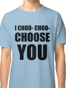 I CHOO- CHOO- CHOOSE YOU Classic T-Shirt