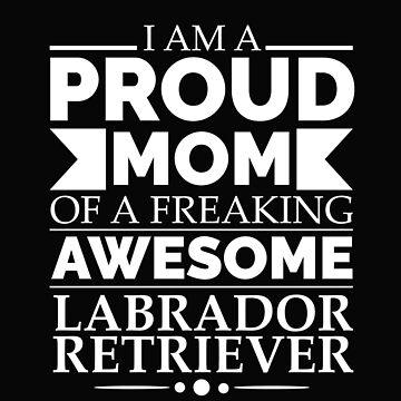 Proud mom Labrador retriever Dog Mom Owner Mother's Day by losttribe