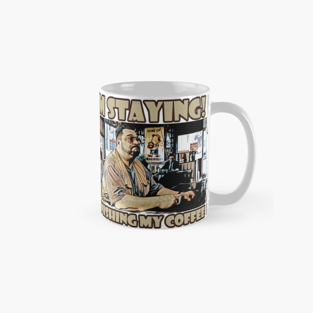 Im staying, Finishing my coffee Mug