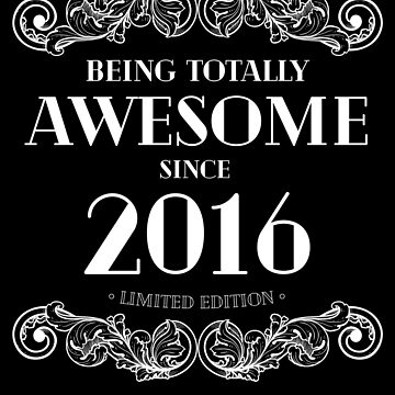 Being Totally Awesome Since 2016 Limited Edition Funny Birthday by with-care