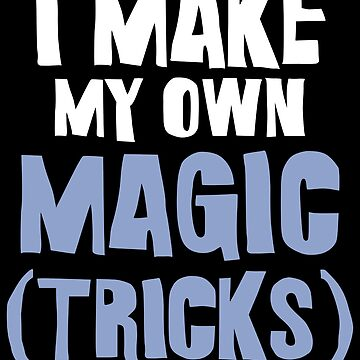Magician Design / Magic Tricks Design / Magic Gift / Magician Gift / I Make My Own Magic by FairOaksDesigns