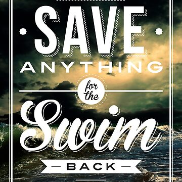 Never Save Anything For The Swim Back by ronin47design
