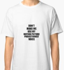 Motion Picture Projectionist Coworker Gift Idea Funny Gag For Job Don't Make Me Use My Voice Classic T-Shirt