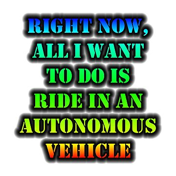 Right Now, All I Want To Do Is Ride In An Autonomous Vehicle by cmmei