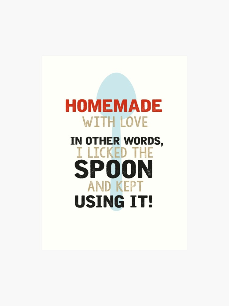 Homemade with love  In other words, I licked the spoon and kept using it  |  Art Print