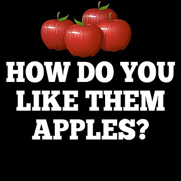 How Do You Like Them Apples? by everything-shop