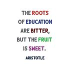 The roots of education are bitter, but the fruit is sweet. - Aristotle - Greek Philosophy Quotes by IdeasForArtists