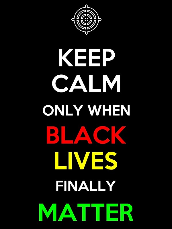 """Keep Calm Only When Black Lives Finally Matter"