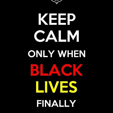 Keep Calm Only When Black Lives Finally Matter by oddmetersam
