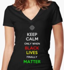 Keep Calm Only When Black Lives Finally Matter Women's Fitted V-Neck T-Shirt