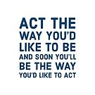 Act the way you'd like to be and soon you'll be the way you'd like to act by IdeasForArtists