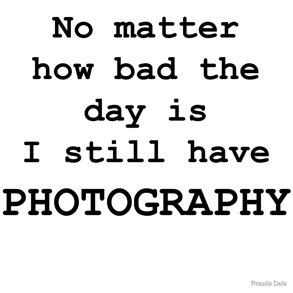 No Matter How Bad the Day is ... PHOTOGRAPHY by Rosalie Dale