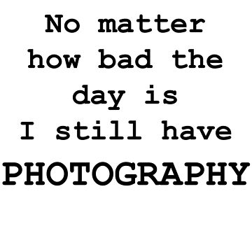 No Matter How Bad the Day is ... PHOTOGRAPHY by RosalieDale
