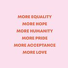 More Equality, More Hope, More Humanity, More Pride, More Acceptance, More Love by avalonandaiden