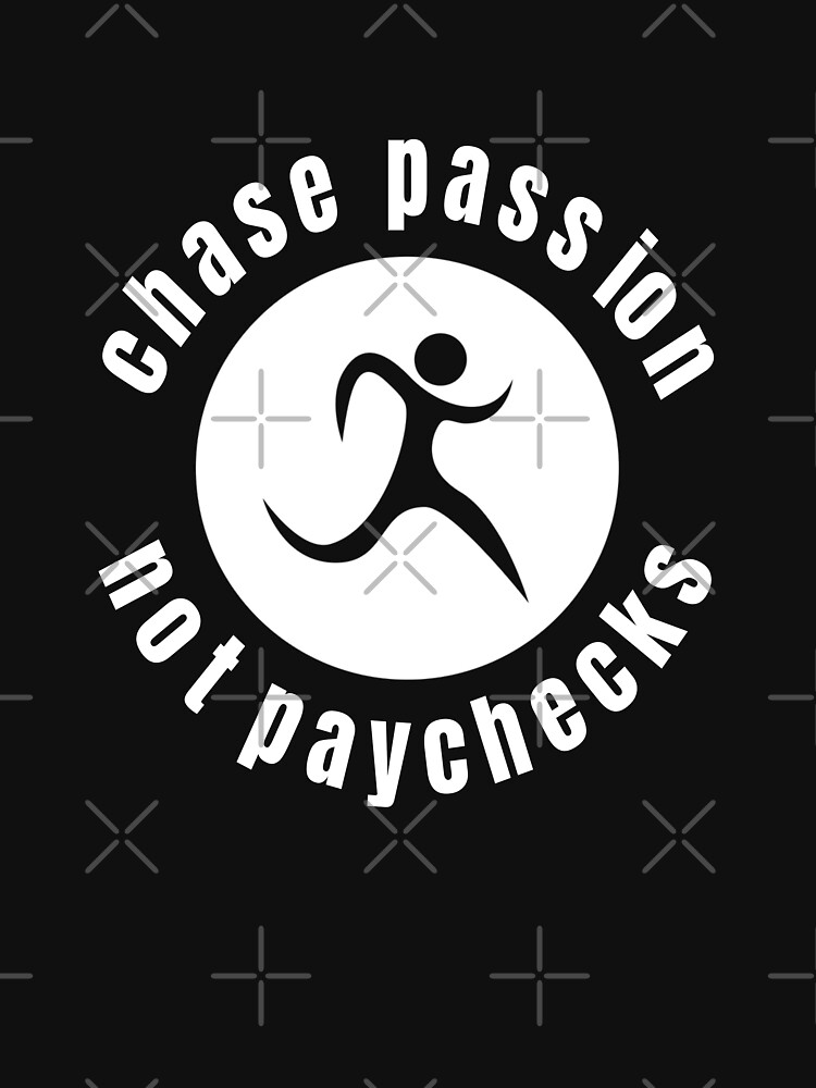 Chase Passion not Paychecks  by TNTs