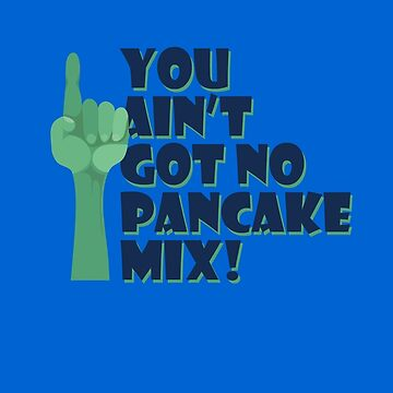 You Ain't Got No Pancake Mix by bleedart