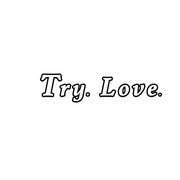 Try Love. Go Ahead. Try. Love. by Born2Glow