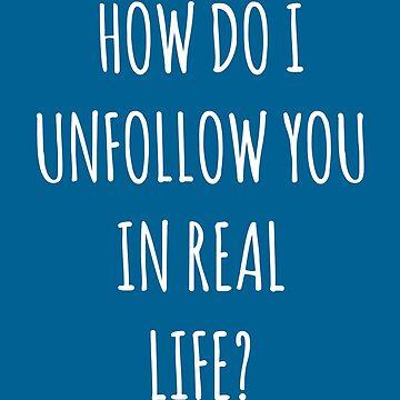 Unfollow Real Life Funny Quote by quarantine81