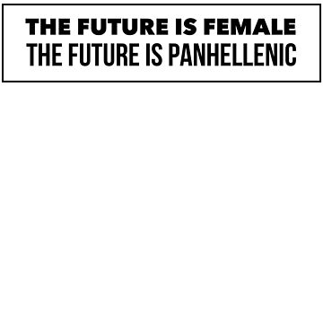 The Future is Female The future is Panhellenic ver 4 by mike11209