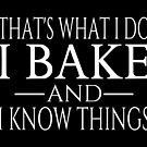 That's What I Do I Bake And I Know Things by coolfuntees
