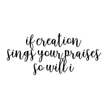 If creation sings your praises so will I by walk-by-faith