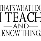 That's What I Do I Teach And I Know Things by coolfuntees