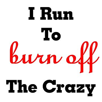 I Run To Burn Off The Crazy Quote by BlackStarGirl