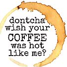 don't cha wish your coffee was hot like me by Daria Smith
