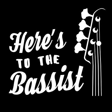 Here's to the Bassist - Bass Guitarist - Bass Headstock by designedbyn