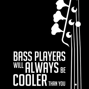 Bass Players Will Always Be Cooler Than You - Bass Headstock - Bass Guitarist - Bassist by designedbyn