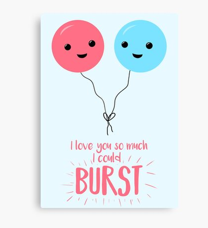 I love you so much I could BURST - Balloon Pun - Valentines Day - Valentines Pun - Anniversary Pun - Birthday Pun Canvas Print