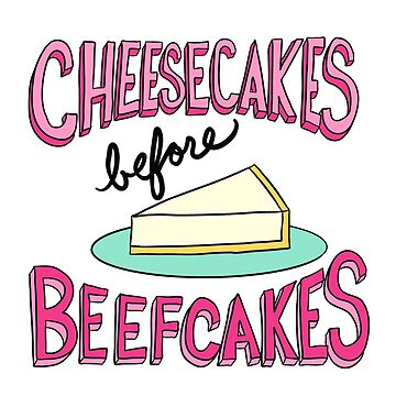 Cheesecakes Before Beefcakes | Typography by cozyreverie