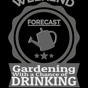 Weekend Forecast Gardening With Chance Of Drinking by Vroomie