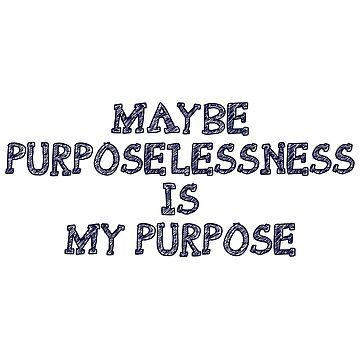 Maybe Purposelessness Is My Purpose  by killian8921