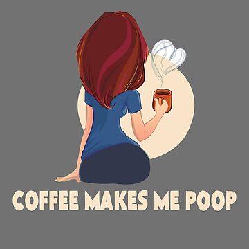Funny Coffee Design - Coffee Makes Me Poop Design by JuditR