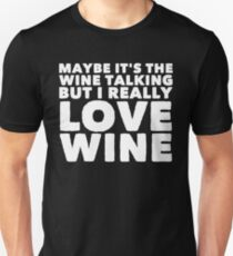 Maybe It's the wine talking but I really love wine - Wine lover Unisex T-Shirt
