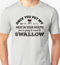 Once you put my meat in your mouth you're goint to want to swallow T-Shirt