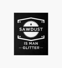 Sägemehl ist Mann Glitter - Holzbearbeitung Liebhaber Galeriedruck