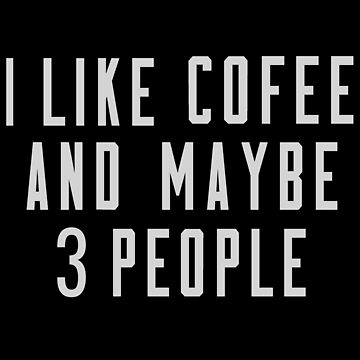 I Like Coffee And Maybe 3 People  by TomCage