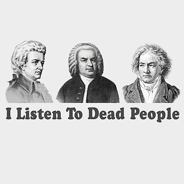 I Listen To Dead People Classical Funny  by TomCage