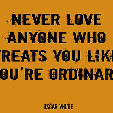 Never love anyone who treats you like you're ordinary by mrsthornton